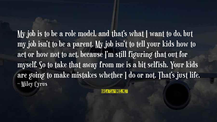 How Selfish Sayings By Miley Cyrus: My job is to be a role model, and that's what I want to do,