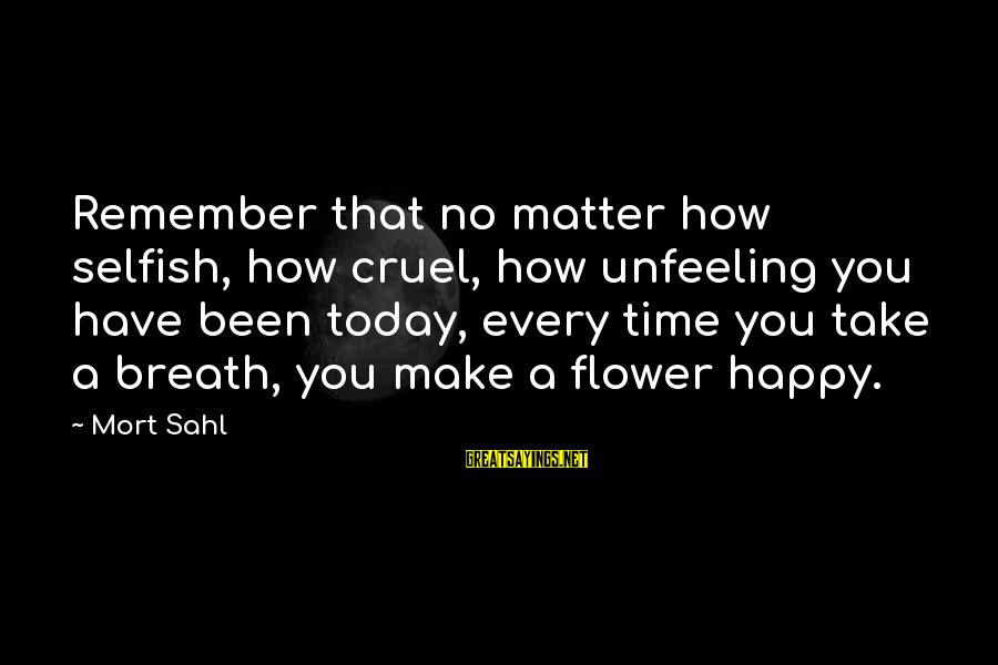 How Selfish Sayings By Mort Sahl: Remember that no matter how selfish, how cruel, how unfeeling you have been today, every