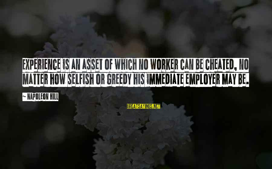 How Selfish Sayings By Napoleon Hill: Experience is an asset of which no worker can be cheated, no matter how selfish