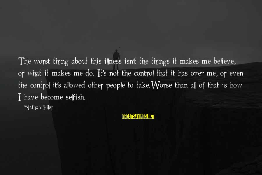 How Selfish Sayings By Nathan Filer: The worst thing about this illness isn't the things it makes me believe, or what