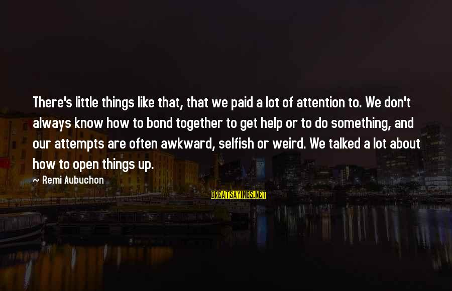 How Selfish Sayings By Remi Aubuchon: There's little things like that, that we paid a lot of attention to. We don't