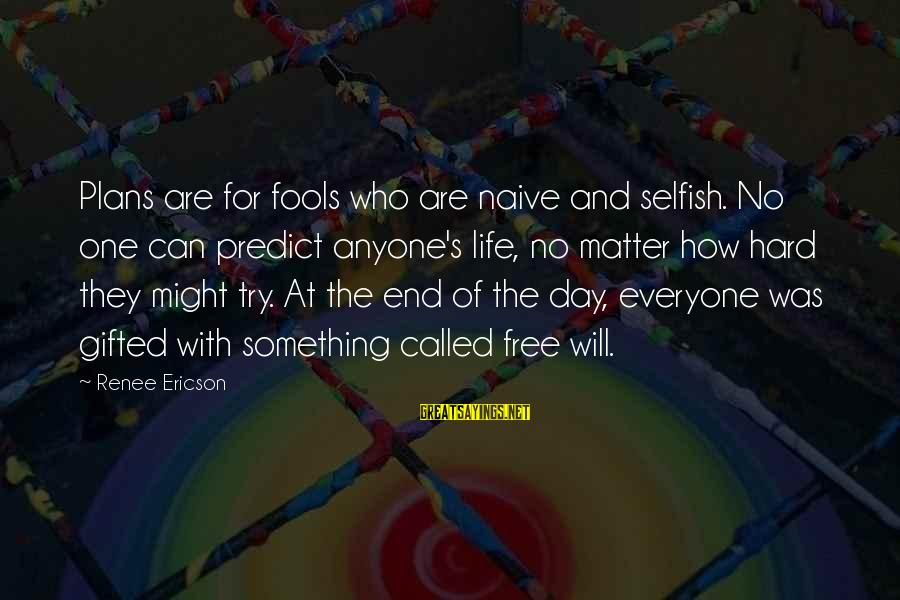 How Selfish Sayings By Renee Ericson: Plans are for fools who are naive and selfish. No one can predict anyone's life,