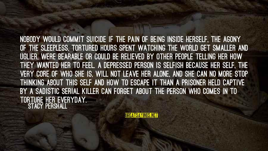 How Selfish Sayings By Stacy Pershall: Nobody would commit suicide if the pain of being inside herself, the agony of the