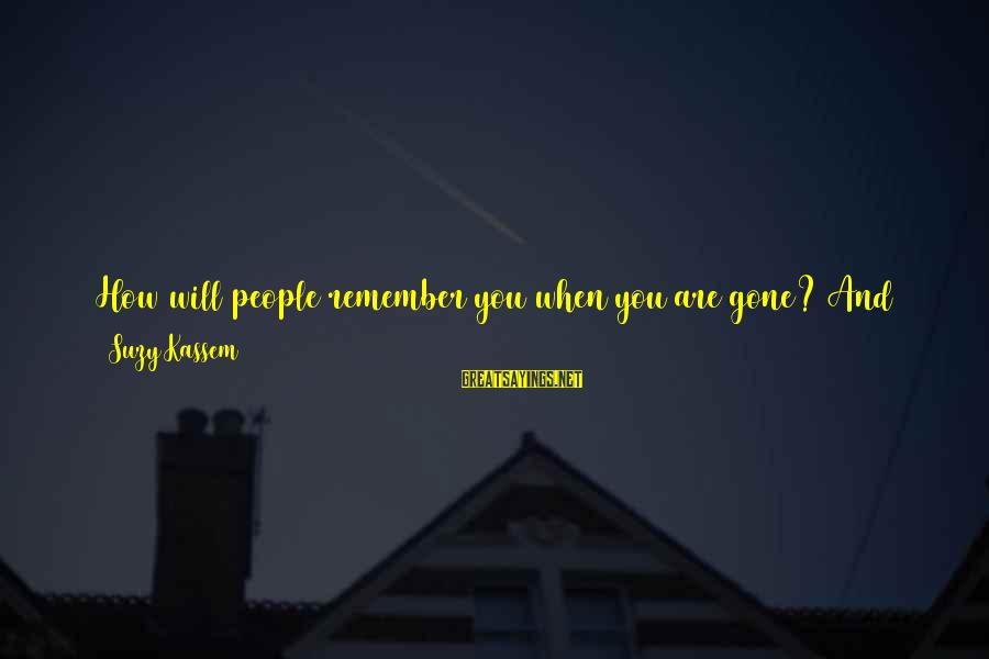 How Selfish Sayings By Suzy Kassem: How will people remember you when you are gone? And for how long until they