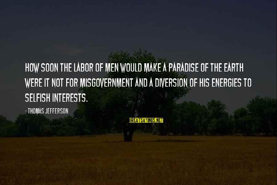 How Selfish Sayings By Thomas Jefferson: How soon the labor of men would make a paradise of the earth were it