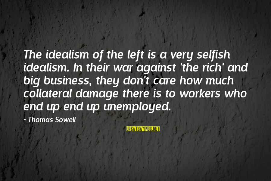 How Selfish Sayings By Thomas Sowell: The idealism of the left is a very selfish idealism. In their war against 'the
