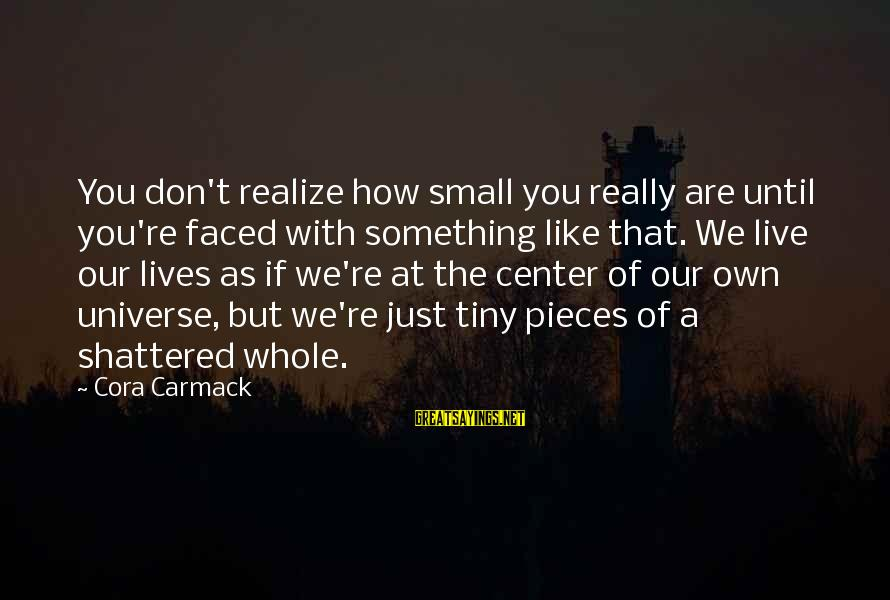 How Small We Are In The Universe Sayings By Cora Carmack: You don't realize how small you really are until you're faced with something like that.