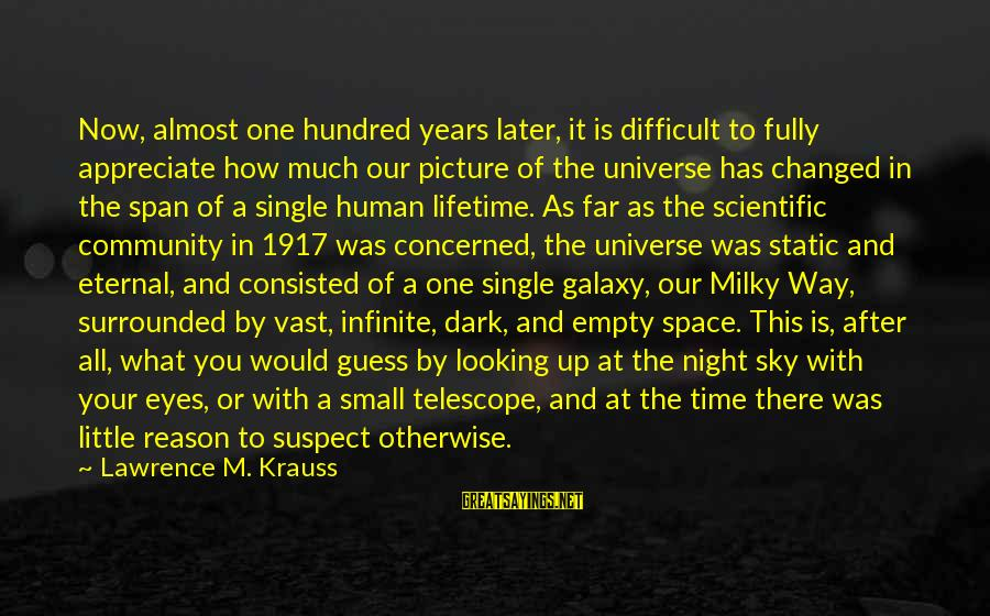 How Small We Are In The Universe Sayings By Lawrence M. Krauss: Now, almost one hundred years later, it is difficult to fully appreciate how much our