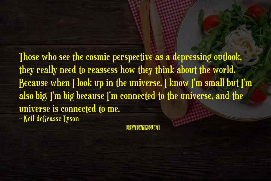 How Small We Are In The Universe Sayings By Neil DeGrasse Tyson: Those who see the cosmic perspective as a depressing outlook, they really need to reassess