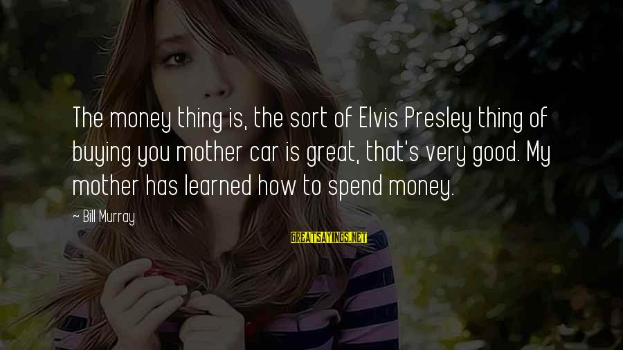 How To Spend Money Sayings By Bill Murray: The money thing is, the sort of Elvis Presley thing of buying you mother car