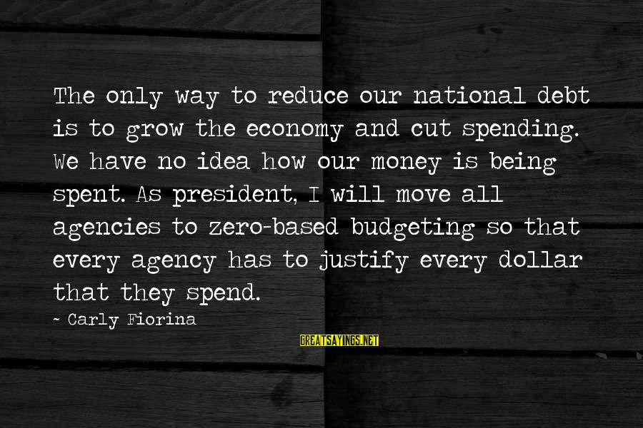 How To Spend Money Sayings By Carly Fiorina: The only way to reduce our national debt is to grow the economy and cut