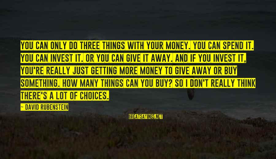 How To Spend Money Sayings By David Rubenstein: You can only do three things with your money. You can spend it. You can
