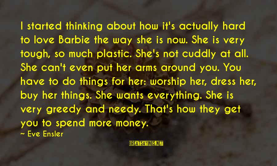 How To Spend Money Sayings By Eve Ensler: I started thinking about how it's actually hard to love Barbie the way she is