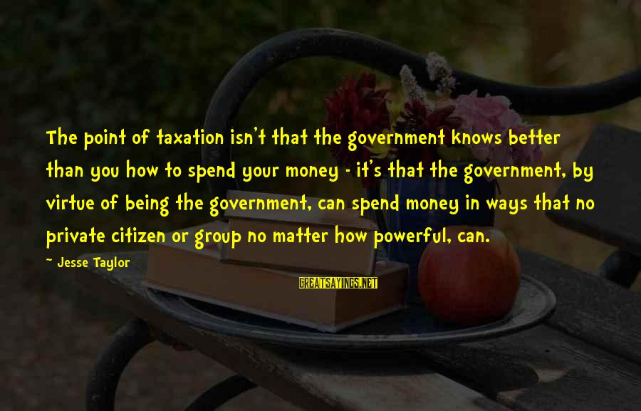 How To Spend Money Sayings By Jesse Taylor: The point of taxation isn't that the government knows better than you how to spend