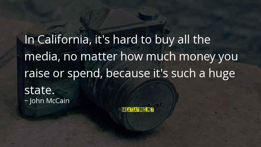 How To Spend Money Sayings By John McCain: In California, it's hard to buy all the media, no matter how much money you