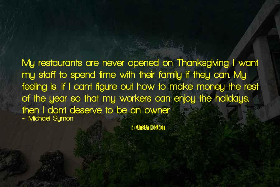 How To Spend Money Sayings By Michael Symon: My restaurants are never opened on Thanksgiving; I want my staff to spend time with