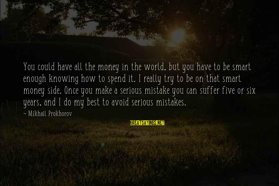 How To Spend Money Sayings By Mikhail Prokhorov: You could have all the money in the world, but you have to be smart