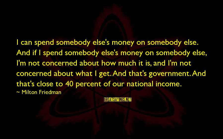 How To Spend Money Sayings By Milton Friedman: I can spend somebody else's money on somebody else. And if I spend somebody else's
