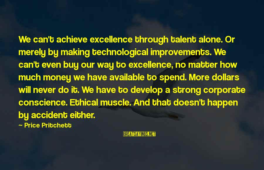 How To Spend Money Sayings By Price Pritchett: We can't achieve excellence through talent alone. Or merely by making technological improvements. We can't