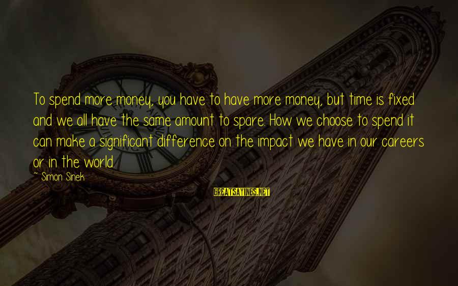 How To Spend Money Sayings By Simon Sinek: To spend more money, you have to have more money, but time is fixed and