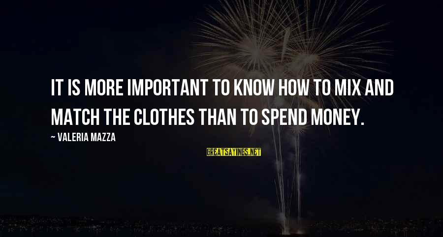 How To Spend Money Sayings By Valeria Mazza: It is more important to know how to mix and match the clothes than to