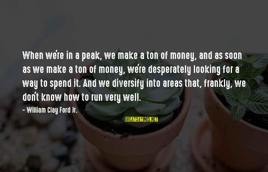 How To Spend Money Sayings By William Clay Ford Jr.: When we're in a peak, we make a ton of money, and as soon as