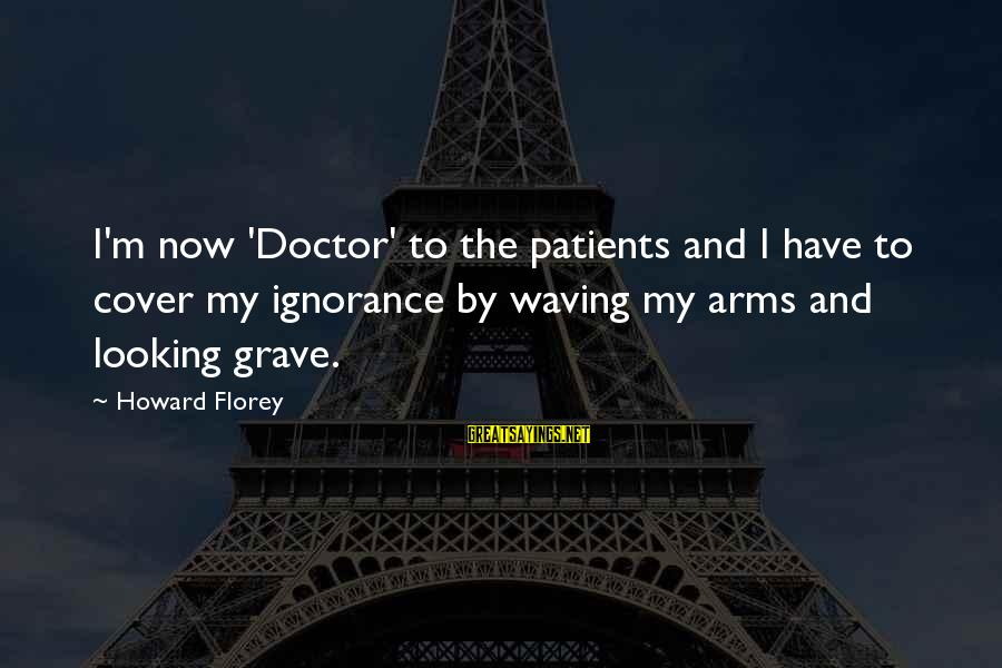 Howard Florey Sayings By Howard Florey: I'm now 'Doctor' to the patients and I have to cover my ignorance by waving