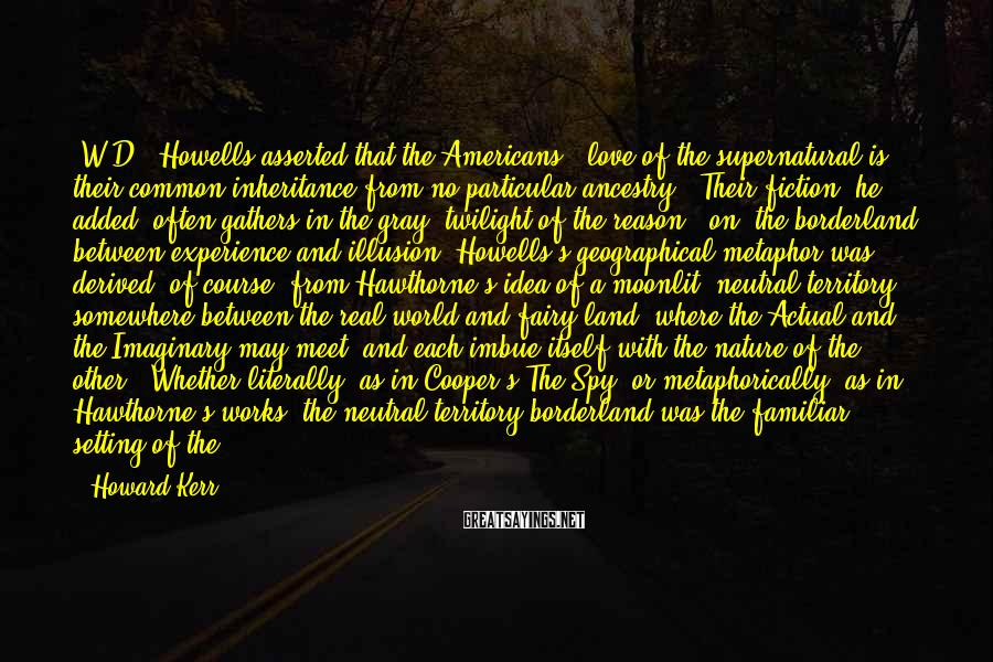 Howard Kerr Sayings: (W.D.) Howells asserted that the Americans' 'love of the supernatural is their common inheritance from