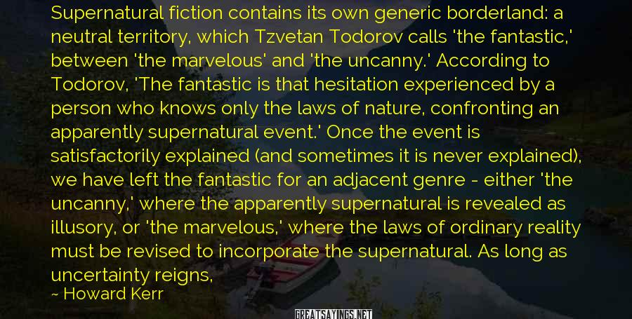 Howard Kerr Sayings: Supernatural fiction contains its own generic borderland: a neutral territory, which Tzvetan Todorov calls 'the