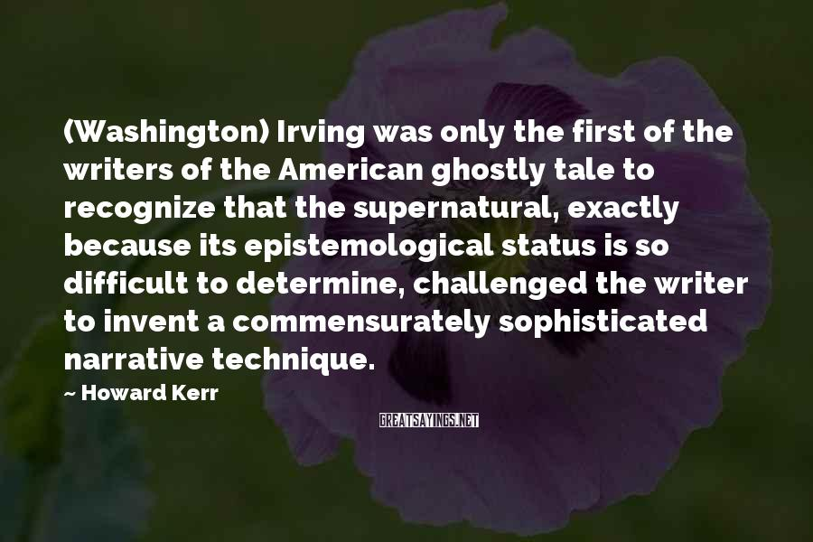 Howard Kerr Sayings: (Washington) Irving was only the first of the writers of the American ghostly tale to