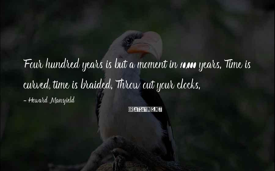 Howard Mansfield Sayings: Four hundred years is but a moment in 10,000 years. Time is curved, time is