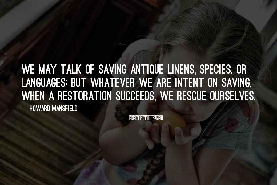Howard Mansfield Sayings: We may talk of saving antique linens, species, or languages; but whatever we are intent