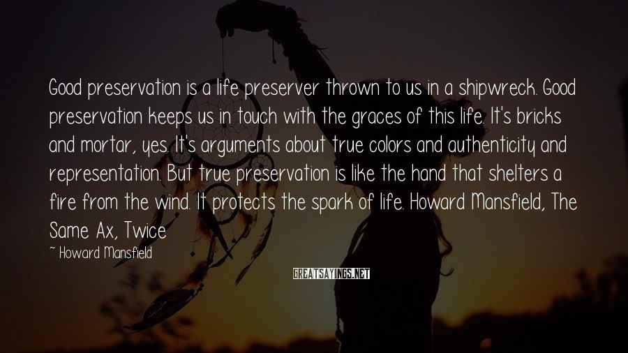 Howard Mansfield Sayings: Good preservation is a life preserver thrown to us in a shipwreck. Good preservation keeps