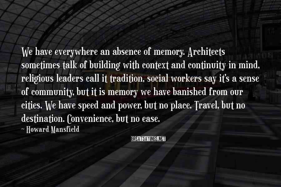 Howard Mansfield Sayings: We have everywhere an absence of memory. Architects sometimes talk of building with context and