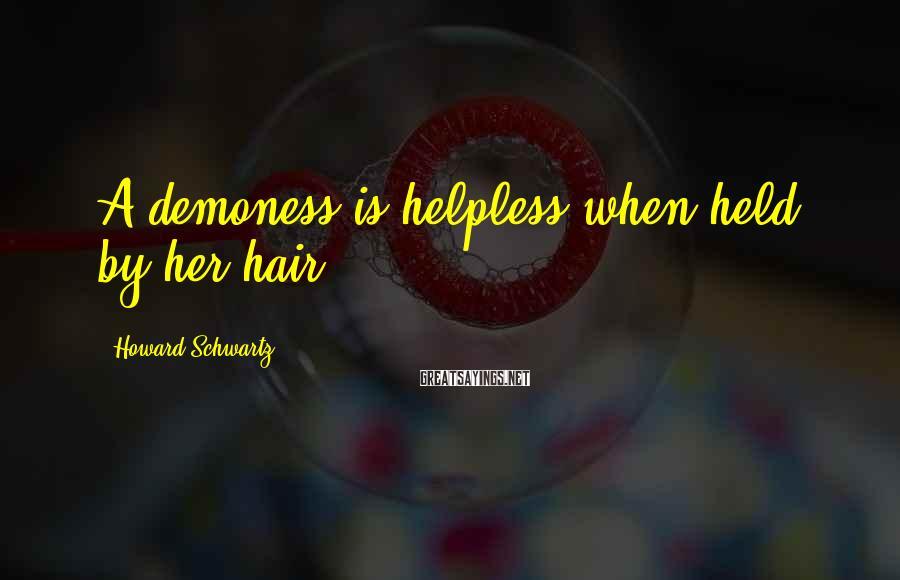 Howard Schwartz Sayings: A demoness is helpless when held by her hair.