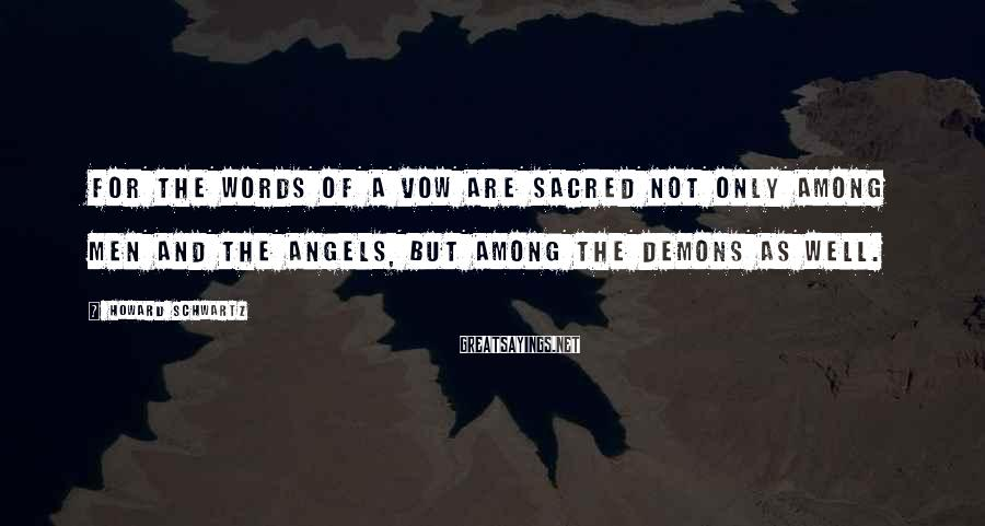 Howard Schwartz Sayings: For the words of a vow are sacred not only among men and the angels,