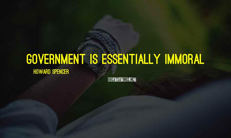 Howard Spencer Sayings: Government is essentially immoral
