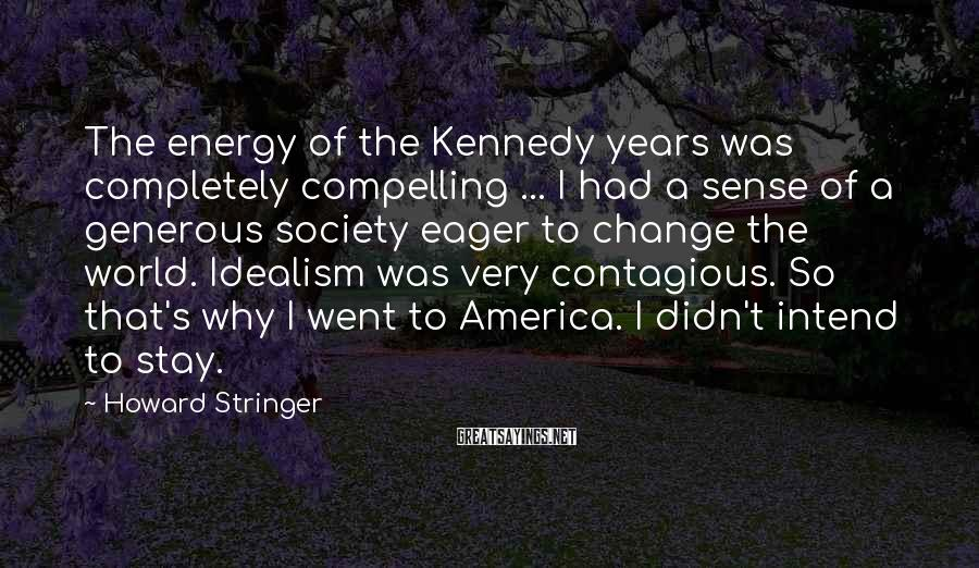 Howard Stringer Sayings: The energy of the Kennedy years was completely compelling ... I had a sense of
