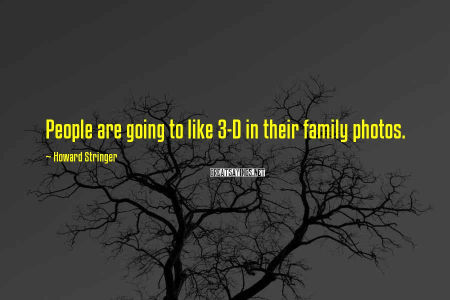 Howard Stringer Sayings: People are going to like 3-D in their family photos.