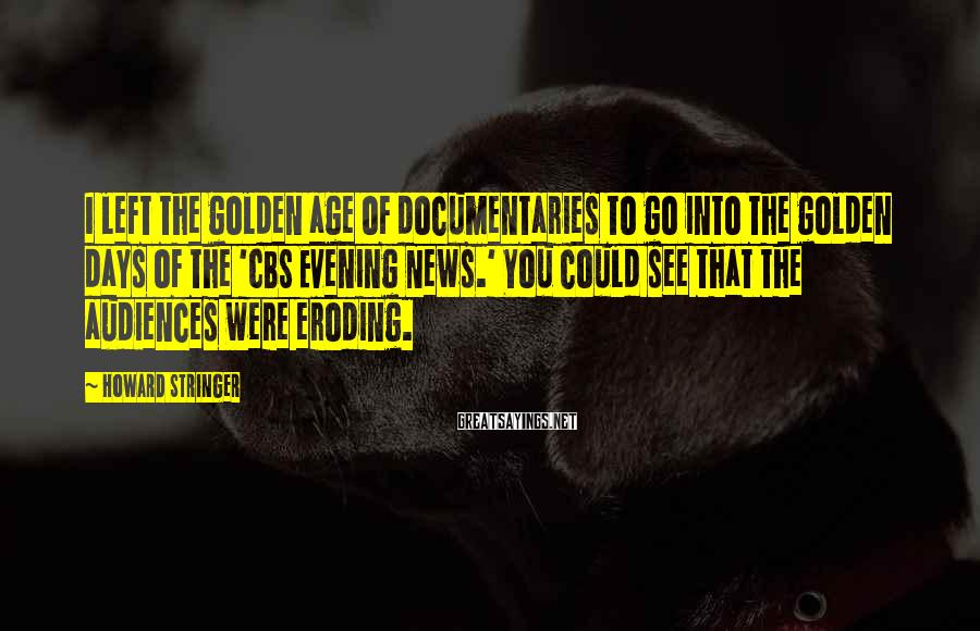 Howard Stringer Sayings: I left the golden age of documentaries to go into the golden days of the