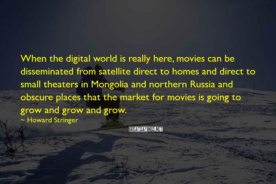 Howard Stringer Sayings: When the digital world is really here, movies can be disseminated from satellite direct to