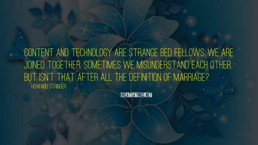Howard Stringer Sayings: Content and technology are strange bed fellows. We are joined together. Sometimes we misunderstand each