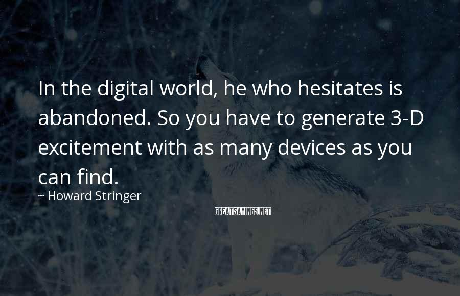 Howard Stringer Sayings: In the digital world, he who hesitates is abandoned. So you have to generate 3-D