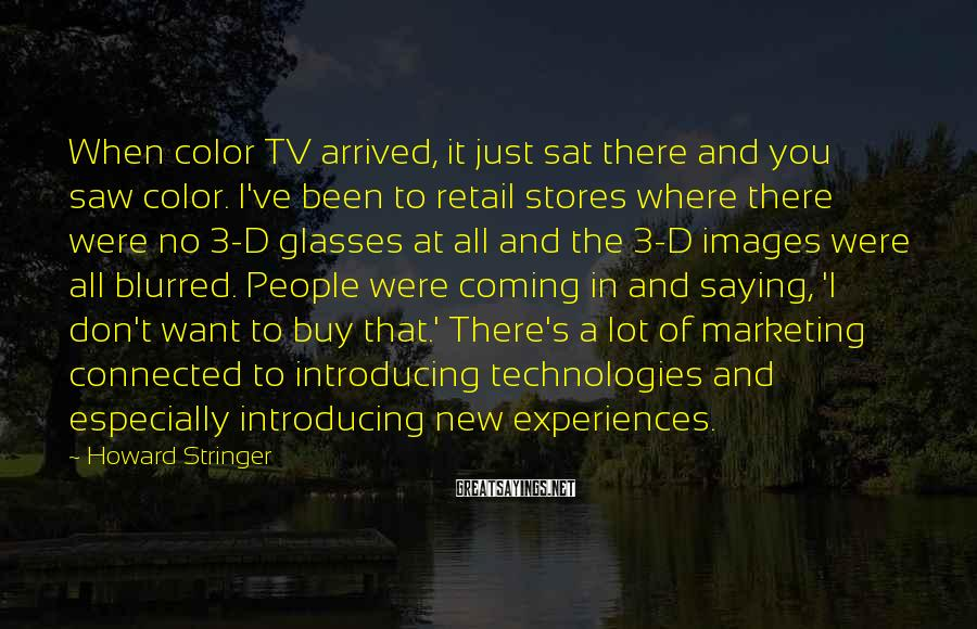 Howard Stringer Sayings: When color TV arrived, it just sat there and you saw color. I've been to