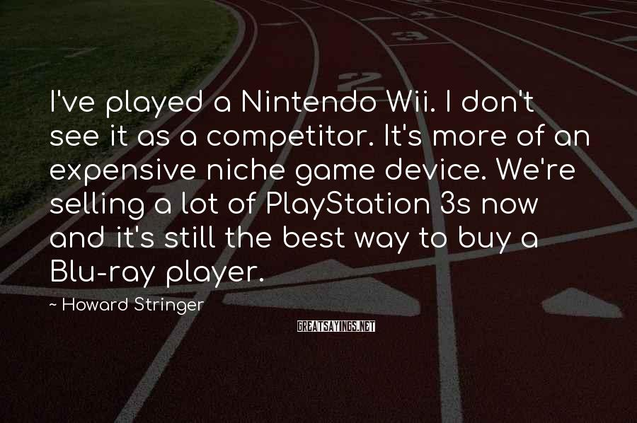 Howard Stringer Sayings: I've played a Nintendo Wii. I don't see it as a competitor. It's more of