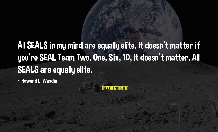 Howard Wasdin Sayings By Howard E. Wasdin: All SEALS in my mind are equally elite. It doesn't matter if you're SEAL Team