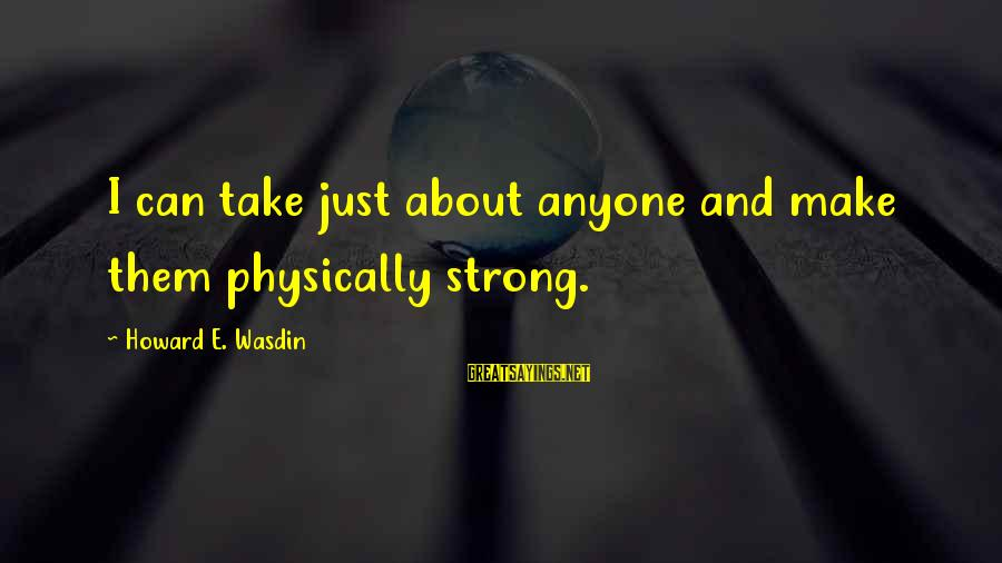 Howard Wasdin Sayings By Howard E. Wasdin: I can take just about anyone and make them physically strong.