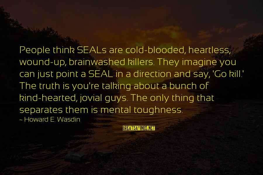 Howard Wasdin Sayings By Howard E. Wasdin: People think SEALs are cold-blooded, heartless, wound-up, brainwashed killers. They imagine you can just point