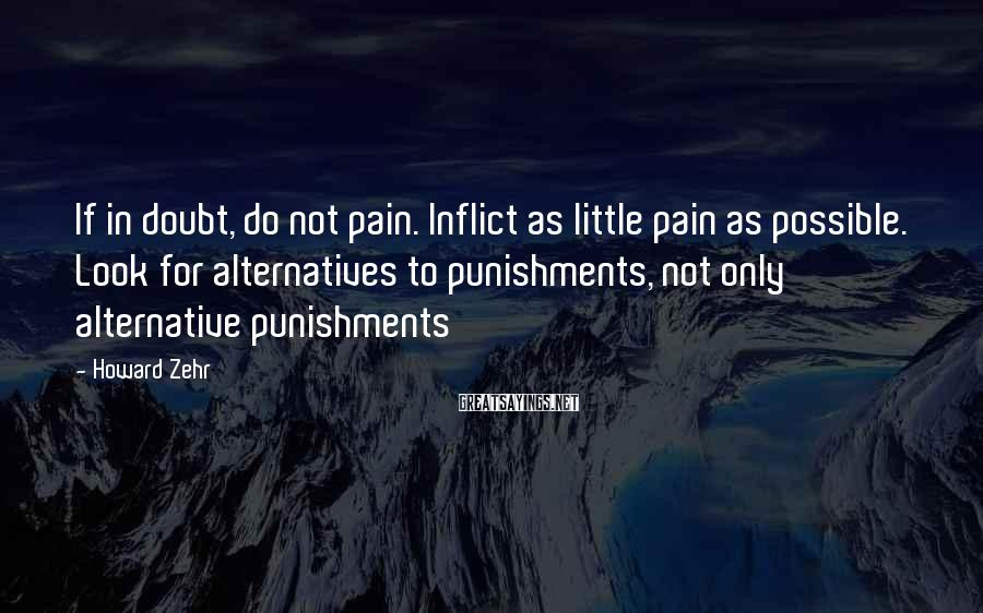 Howard Zehr Sayings: If in doubt, do not pain. Inflict as little pain as possible. Look for alternatives