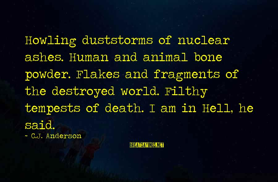 Howling Sayings By C.J. Anderson: Howling duststorms of nuclear ashes. Human and animal bone powder. Flakes and fragments of the